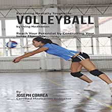 Becoming Mentally Tougher in Volleyball by Using Meditation: Reach Your Potential by Controlling Your Inner Thoughts (       UNABRIDGED) by Joseph Correa Narrated by Andrea Erickson
