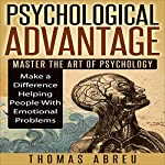 Psychological Advantage: Master the Art of Psychology - Make a Difference Helping People with Emotional Problems | Thomas Abreu