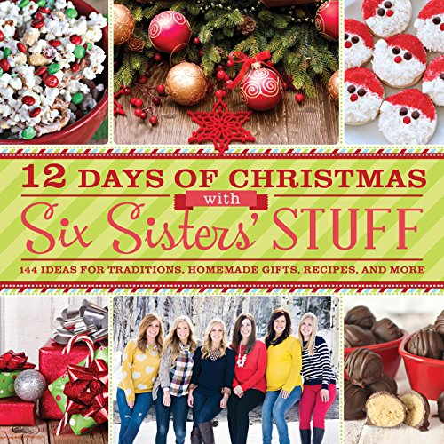 12 Days of Christmas With Six Sisters' Stuff: Recipes, Traditions, Homemade Gifts, and So Much More - Six Sisters' Stuff