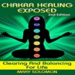 Chakra Healing Exposed: Clearing and Balancing for Life | Mary Solomon