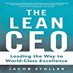 The Lean CEO: Leading the Way to World-Class Excellence | Jacob Stoller