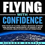 Flying with Confidence: End Fear of Flying, Easily Manage Stress and Increase Resilience to Anxiety with Hypnosis, Meditation and Affirmations   Richard Hartell