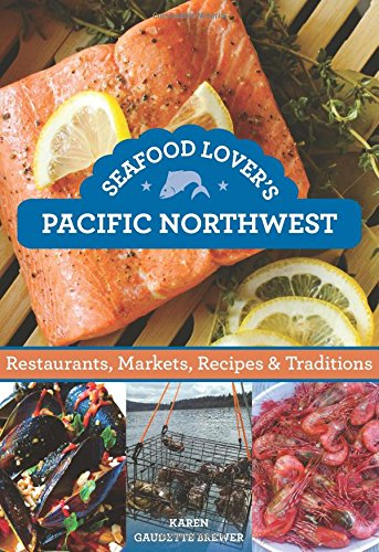 Seafood Lover's Pacific Northwest: Restaurants, Markets, Recipes & Traditions PDF