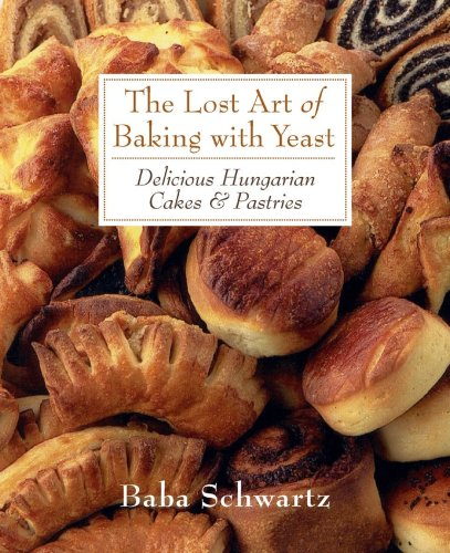 The Lost Art of Baking With Yeast: Delicious Hungarian Cakes & Pastries by Baba Schwartz
