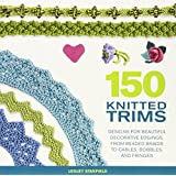 150 Knitted Trims: Designs for Beautiful Decorative Edgings, from Beaded Braids to Cables, Bobbles, and Fringes
