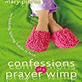 Confessions of a Prayer Wimp: My Fumbling, Faltering Foibles in Faith