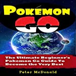 Pokemon Go: The Ultimate Beginner's Pokemon Go Guide to Become the Very Best Trainer out There | Peter McDonald