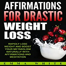 Affirmations for Drastic Weight Loss: Rapidly Lose Weight and Boost Your Metabolism Naturally with Affirmations and Meditation Speech by Emma White Narrated by Emmy Tayler