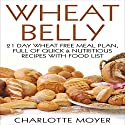 Wheat Belly: Gluten Free: 21 Day Wheat-Free Meal Plan, Full of Quick and Nutritious Recipes with Food List Audiobook by Charlotte Moyer Narrated by Rhoda Rhodes