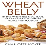 Wheat Belly: Gluten Free: 21 Day Wheat-Free Meal Plan, Full of Quick and Nutritious Recipes with Food List | Charlotte Moyer