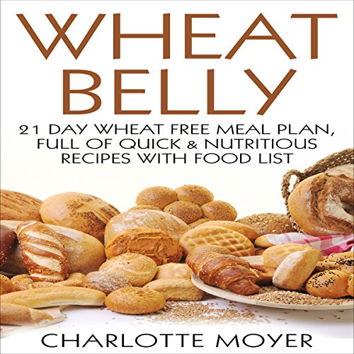 Wheat Belly: Gluten Free: 21 Day Wheat-Free Meal Plan, Full of Quick and Nutritious Recipes with Food List by Charlotte Moyer