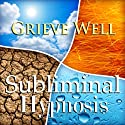 Grieve Well with Subliminal Affirmations: Healthy Healing & Overcoming Grief, Solfeggio Tones, Binaural Beats, Self Help Meditation Hypnosis  by Subliminal Hypnosis