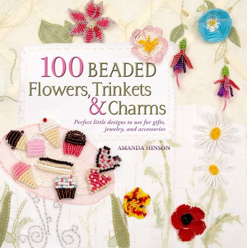 100 Beaded Flowers, Charms & Trinkets: Perfect Little Designs to Use for Gifts, Jewelry, and Accessories