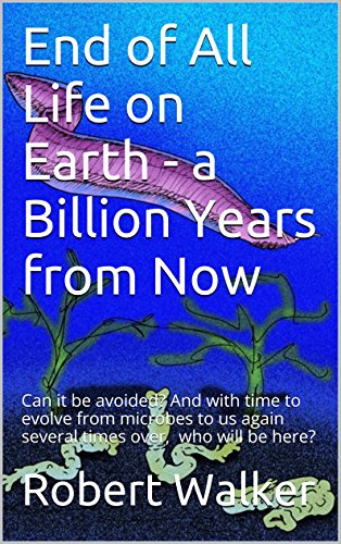 End of All Life on Earth - a Billion Years from Now: Can it be avoided? And with time to evolve from microbes to us again several times over, who will be here? PDF