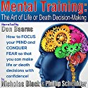Mental Training: The Art of Life or Death Decision Making: Focus Your Mind and Conquer Your Fears in: Sports, Martial Arts, Self-Defense, Business Audiobook by Nicholas Black, Phillip Schenkler Narrated by Don Baarns