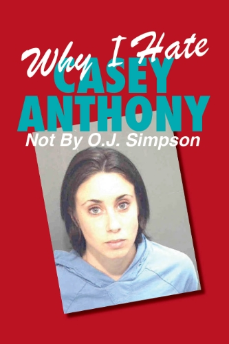 Why I Hate Casey Anthony ~ Not By Oj Simpson (Volume 1)
