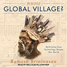 Whose Global Village?: Rethinking How Technology Shapes Our World Audiobook by Ramesh Srinivasan Narrated by Malcolm Hillgartner