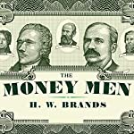The Money Men: Capitalism, Democracy, and the Hundred Years' War over the American Dollar | H. W. Brands