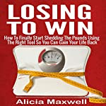 Losing to Win: How to Finally Start Shedding the Pounds Using the Right Tool So You Can Gain Your Life Back | Alicia Maxwell