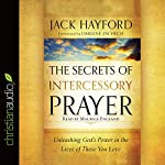 The Secrets of Intercessory Prayer: Unleashing God's Power in the Lives of Those You Love | Jack Hayford
