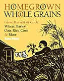img - for Homegrown Whole Grains: Grow, Harvest, and Cook Wheat, Barley, Oats, Rice, Corn and More book / textbook / text book