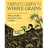 Homegrown Whole Grains: Grow, Harvest, and Cook Wheat, Barley, Oats, Rice, Corn and More ~ Sara Pitzer