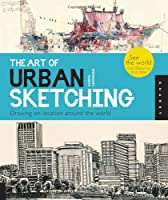 The Art of Urban Sketching: Drawing On Location Around The World Front Cover
