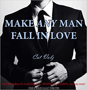 Make Any Man Fall In Love: The Cold, Hard Truth (How to Get A Guy to Like You Book 1)