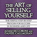 The Art of Selling Yourself: The Simple Step-by-Step Process for Success in Business and Life Audiobook by Adam Riccoboni, Daniel Callaghan Narrated by Wes Talbot