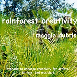 Rainforest Creativity: Hypnosis to Enhance Creativity for Artists, Writers, and Musicians | [Maggie Dubris]