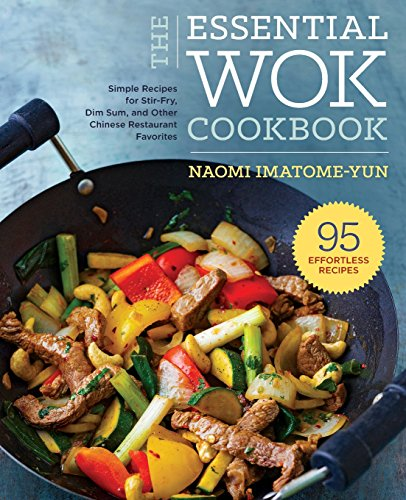 The Essential Wok Cookbook: Stir-Fry, Dim Sum, and Other Chinese Restaurant Favorites by Naomi Imatome-Yun