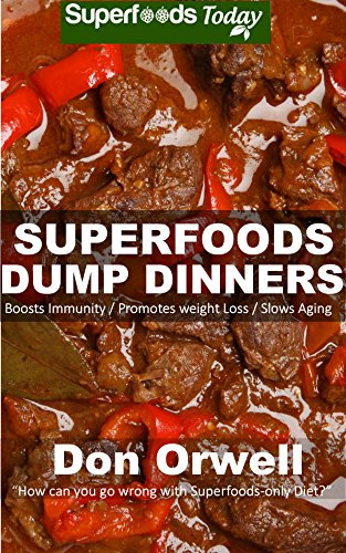 Superfoods Dump Dinners: Quick & Easy Cooking Recipes, Antioxidants & Phytochemicals: Soups Stews and Chilis, Whole Foods Diets, Gluten Free Cooking, Slow ... plan - weight loss plan for women Book 35) by Don Orwell
