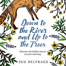 Down to the River and Up to the Trees: Discover the hidden nature on your doorstep Audiobook by Sue Belfrage Narrated by Sue Belfrage