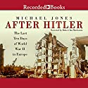 After Hitler: The Last Ten Days of World War II in Europe Audiobook by Michael Jones Narrated by Robert Ian Mackenzie