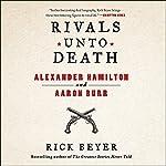 Rivals Unto Death: Alexander Hamilton and Aaron Burr | Rick Beyer