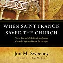 When Saint Francis Saved the Church: How a Converted Medieval Troubadour Created a Spiritual Vision for the Ages (       UNABRIDGED) by Jon M. Sweeney Narrated by Jon M. Sweeney