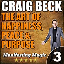 The Art of Happiness, Peace, & Purpose: Manifesting Magic Part 3 (       UNABRIDGED) by Craig Beck Narrated by Craig Beck