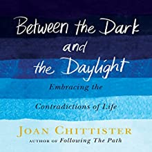 Between the Dark and the Daylight: Embracing the Contradictions of Life (       UNABRIDGED) by Joan Chittister Narrated by Mary Ann Jacobs