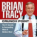 Crunch Point: The 21 Secrets to Succeeding When It Matters Most Audiobook by Brian Tracy Narrated by Brian Tracy