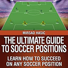 The Ultimate Guide to Soccer Positions Audiobook by Mirsad Hasic Narrated by Millian Quinteros