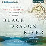 Black Dragon River: A Journey Down the Amur River at the Borderlands of Empires | Dominic Ziegler