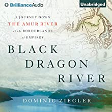 Black Dragon River: A Journey Down the Amur River at the Borderlands of Empires (       UNABRIDGED) by Dominic Ziegler Narrated by Steve West