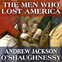 The Men Who Lost America: British Leadership, the American Revolution and the Fate of the Empire: The Lewis Walpole Series in Eighteenth-Century Culture and History (       UNABRIDGED) by Andrew Jackson O'Shaughnessy Narrated by Gildart Jackson