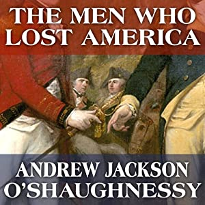 The Men Who Lost America: British Leadership, the American Revolution and the Fate of the Empire Audiobook