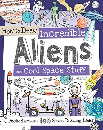 How to Draw Incredible Aliens and Cool Space Stuff: Packed with Over 100 Space Drawing Ideas
