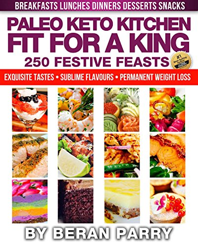Paleo Keto Diet: Fit for a King (250 Festive Feasts) Paleo Keto Kitchen Delights: Exquisite Tastes , Sublime Flavours, Permanent Weightloss by Beran Parry