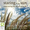 Staring at the Sun: Overcoming the Terror of Death Audiobook by Irvin D. Yalom Narrated by Sean Mangan