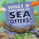 What If There Were No Sea Otters?: A...