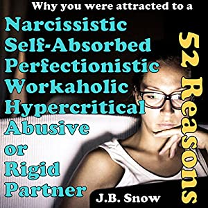 52 Reasons You Were Attracted to a Narcissistic, Self-Absorbed, Perfectionistic, Workaholic, Hypercritical, Abusive or Rigid Partner Audiobook