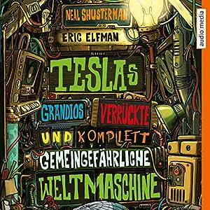 Teslas grandios verrückte und komplett gemeingefährliche Weltmaschine Hörbuch von Neal Shusterman, Eric Elfman Gesprochen von: Tim Schwarzmaier